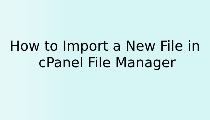 How to Import a New File in cPanel File Manager