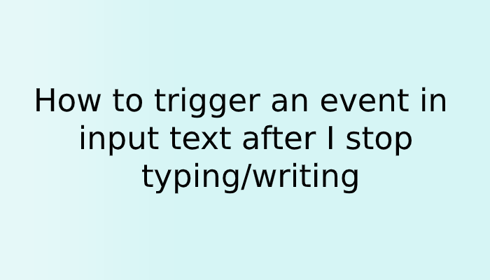 How to trigger an event in input text after I stop typing/writing