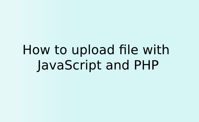 How to upload file with JavaScript and PHP