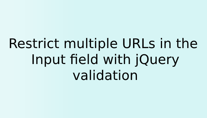 Restrict multiple URLs in the Input field with jQuery validation