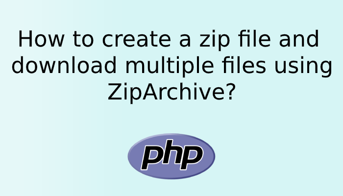 How to create a zip file and download multiple files using ZipArchive